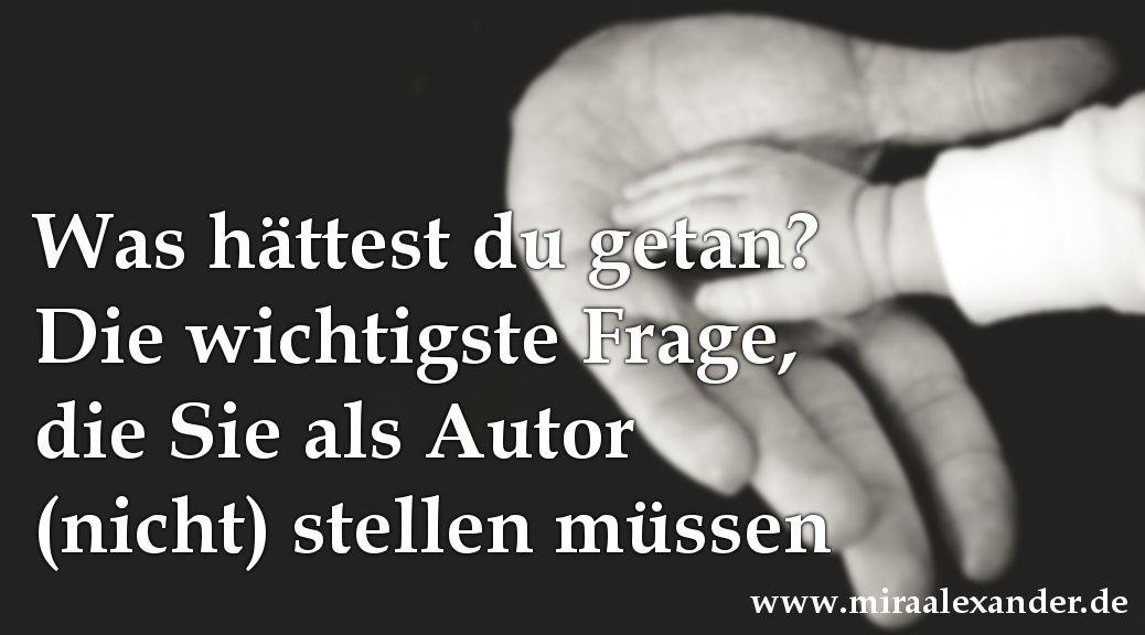 Was hättest Du getan? Die wichtigste Frage, die Sie als Autor nicht stellen müssen von Mira Alexander, http://www.miraalexander.de