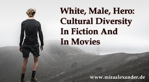 White, Male, Hero: Cultural Diversity In Fiction And In Movies by Mira Alexander at http://www.miraalexander.de