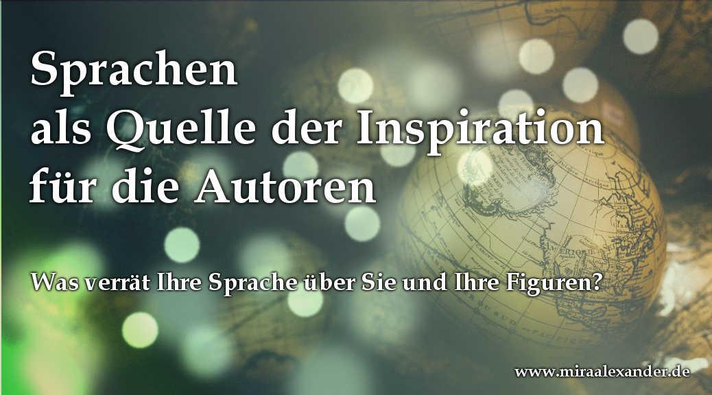 Sprachen als Quelle der Inspiration für die Autoren: Was verrät Ihre Sprache über Sie und Ihre Figuren? von Mira Alexander, http://www.miraalexander.de