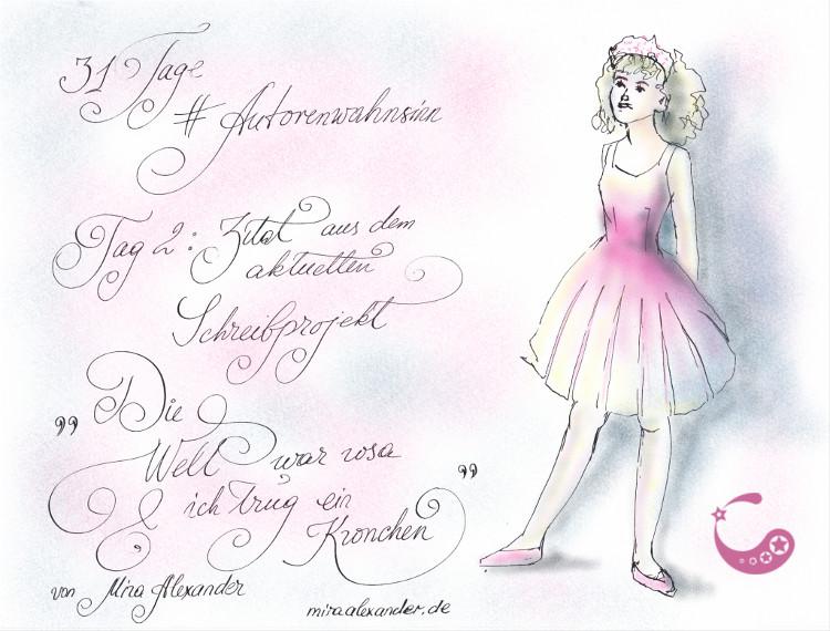 """#Autorenwahnsinn 2017, Tag 2 - Erster Satz aus dem aktuellen Schreibprojekt, von Mira Alexander. Illustration zum Zitat """"Die Welt war rosa und ich trug ein Krönchen"""" mit der Zeichnung eines jungen Mädchens in einem rosa Kleid und einem Diadem auf dem Kopf."""