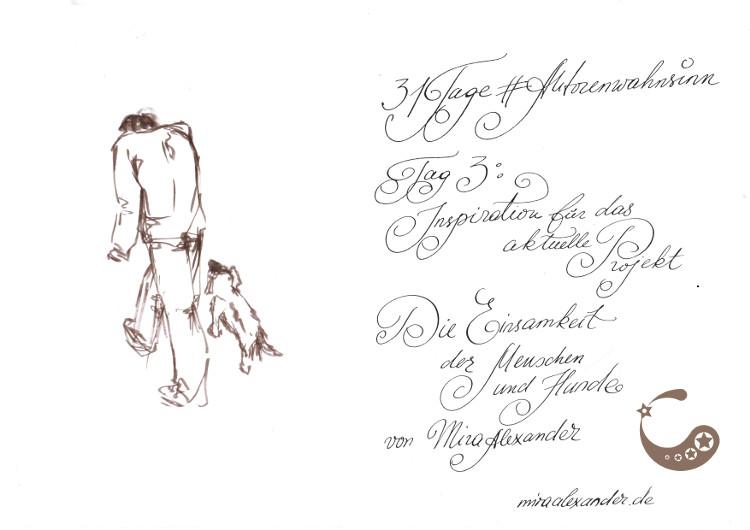 """#Autorenwahnsinn 2017: Tag 3 - Inspiration für das aktuelle Projekt von Mira Alexander. Abgebildet ist eine gebeugte Person, von der man nur den Rücken sieht. Sie wird begleitet von einem kleinen Hund. Beide Figuren entfernen sich von dem Betrachter. Der Text dazu lautet """"Die Einsamkeit der Menschen und die Hunde"""". Eine Tuschezeichnung."""